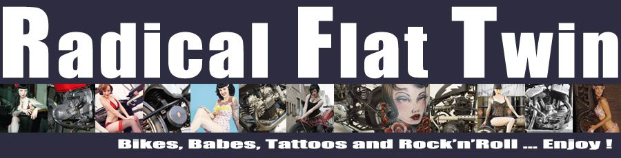 Radical Flat Twin : Bikes, Babes, Tattooos and Rock'n'Roll ... Enjoy !