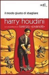 Harry Houdini e il modo giusto di sbagliare. Un titolo che parla da sè...